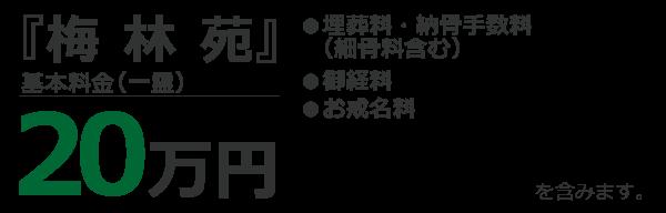 『梅林苑』 基本料金(一霊) 20万円 ●埋葬料・納骨手数料(細骨料含む) ●御経料 ●お戒名料 を含みます。